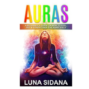 Auras: A Beginner's Guide on How to Feel, See & Strengthen the Auric Field by Luna Sidana