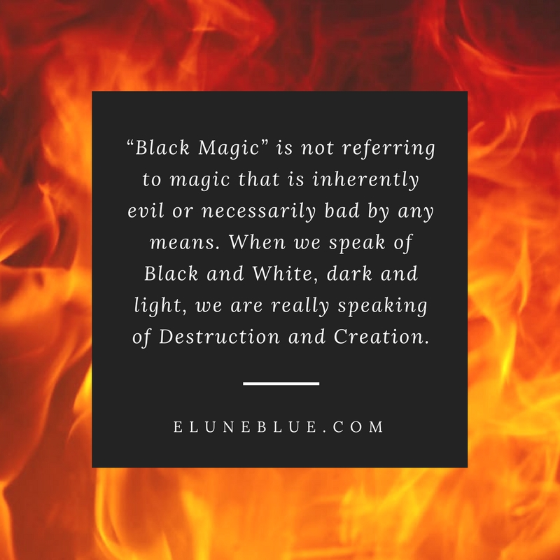 """Black Magic"" is not referring to magic that is inherently evil or necessarily bad by any means. When we speak of Black and White, dark and light, we are really speaking of Destruction and Creation. -- Is Black Magic Dangerous?"