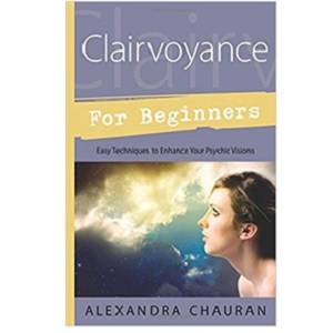 Clairvoyance for Beginners Easy Techniques to Enhance Your Psychic Visions by Alexandra Chauran